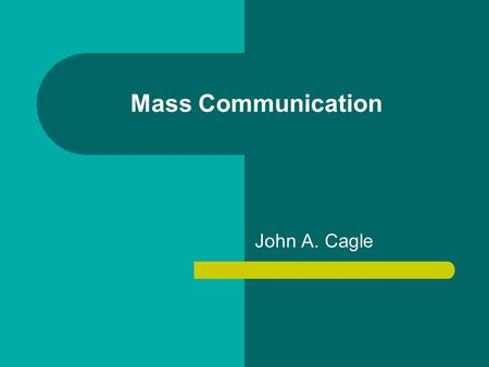 Mass Communication John A. Cagle.