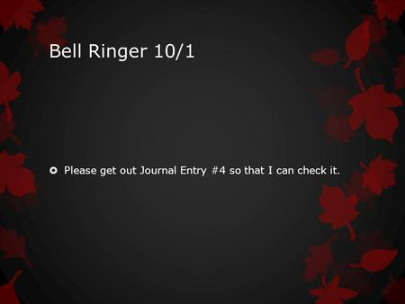 Bell Ringer 10/1  Please get out Journal Entry #4 so that I can check it.