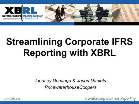 Streamlining Corporate IFRS Reporting with XBRL Lindsey Domingo & Jason Daniels PricewaterhouseCoopers.