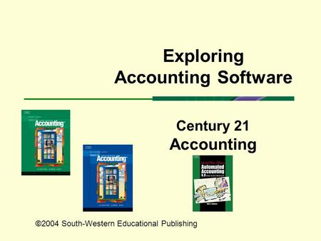 Century 21 Accounting Exploring Accounting Software ©2004 South-Western Educational Publishing.