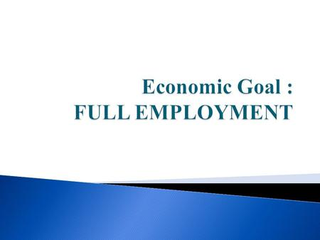  Definition of Goal: The goal of Full Employment: that there should be no cyclical unemployment caused by weak demand or recession.  TARGET – To achieve.