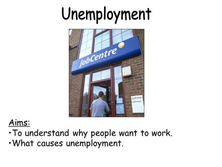 Aims: To understand why people want to work. What causes unemployment.