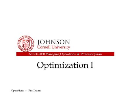Optimization I Operations -- Prof. Juran. Outline Basic Optimization: Linear programming –Graphical method –Spreadsheet Method Extension: Nonlinear programming.