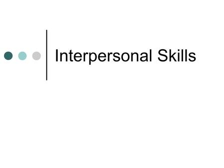 "Interpersonal Skills. Definitions Wolfelt: ""all interpersonal relationships are either helpful, neutral, or harmful"" Johnson: ""interpersonal skills are."