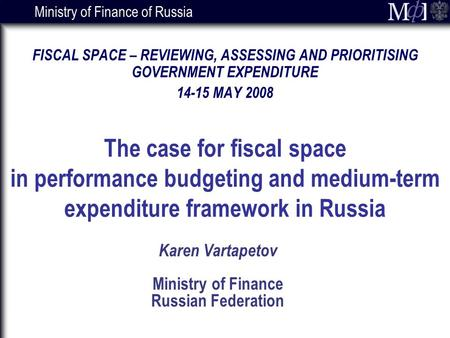 Ministry of Finance of Russia Karen Vartapetov Ministry of Finance Russian Federation FISCAL SPACE – REVIEWING, ASSESSING AND PRIORITISING GOVERNMENT EXPENDITURE.