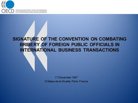 17 December 1997 Château de la Muette, Paris, France SIGNATURE OF THE CONVENTION ON COMBATING BRIBERY OF FOREIGN PUBLIC OFFICIALS IN INTERNATIONAL BUSINESS.