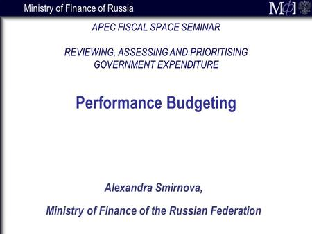 Ministry of Finance of Russia Alexandra Smirnova, Ministry of Finance of the Russian Federation APEC FISCAL SPACE SEMINAR REVIEWING, ASSESSING AND PRIORITISING.