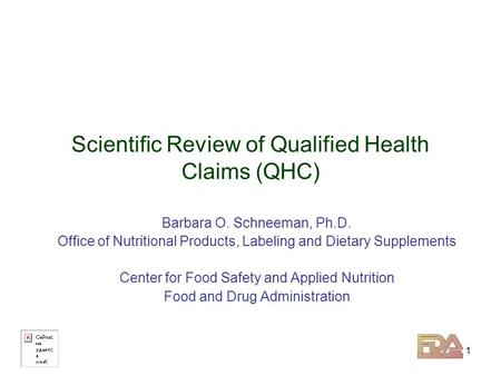 1 Scientific Review of Qualified Health Claims (QHC) Barbara O. Schneeman, Ph.D. Office of Nutritional Products, Labeling and Dietary Supplements Center.
