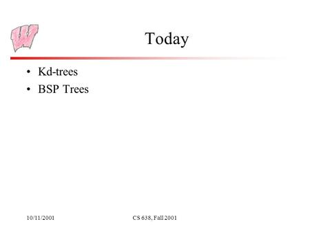 10/11/2001CS 638, Fall 2001 Today Kd-trees BSP Trees.