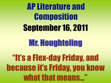 "AP Literature and Composition September 16, 2011 Mr. Houghteling ""It's a Flex-day Friday, and because it's Friday, you know what that means..."""