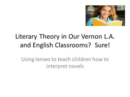 Literary Theory in Our Vernon L.A. and English Classrooms? Sure! Using lenses to teach children how to interpret novels.