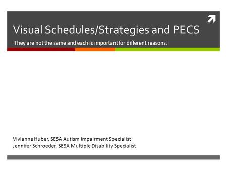  Visual Schedules/Strategies and PECS They are not the same and each is important for different reasons. Vivianne Huber, SESA Autism Impairment Specialist.