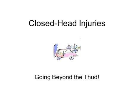 Closed-Head Injuries Going Beyond the Thud!. Brain Trauma Types Penetrating Intracranial Injuries Closed Head Injuries Motor Vehicle Accidents are leading.
