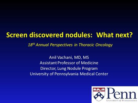 Screen discovered nodules: What next? Anil Vachani, MD, MS Assistant Professor of Medicine Director, Lung Nodule Program University of Pennsylvania Medical.