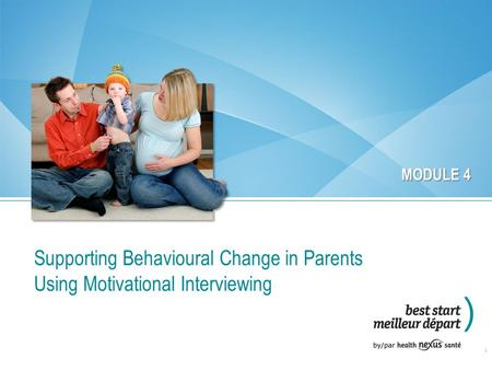 Supporting Behavioural Change in Parents Using Motivational Interviewing 1 MODULE 4.