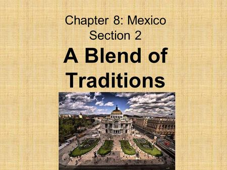 Chapter 8: Mexico Section 2 A Blend of Traditions.