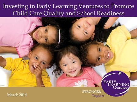 Investing in Early Learning Ventures to Promote Child Care Quality and School Readiness March 2014.