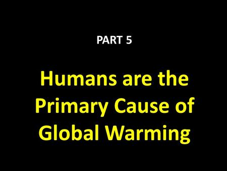 PART 5 Humans are the Primary Cause of Global Warming.