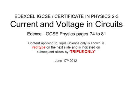 EDEXCEL IGCSE / CERTIFICATE IN PHYSICS 2-3 Current and Voltage in Circuits Edexcel IGCSE Physics pages 74 to 81 June 17 th 2012 Content applying to Triple.