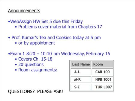 Announcements WebAssign HW Set 5 due this Friday Problems cover material from Chapters 17 Prof. Kumar's Tea and Cookies today at 5 pm or by appointment.