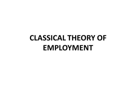 CLASSICAL THEORY OF EMPLOYMENT. INTRODUCTION Classical theory of employment is a contribution of various classical and neo- classical economists like.