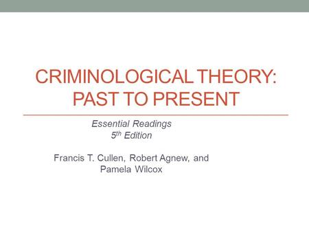 CRIMINOLOGICAL THEORY: PAST TO PRESENT Essential Readings 5 th Edition Francis T. Cullen, Robert Agnew, and Pamela Wilcox.