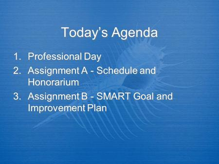 Today's Agenda 1.Professional Day 2.Assignment A - Schedule and Honorarium 3.Assignment B - SMART Goal and Improvement Plan 1.Professional Day 2.Assignment.