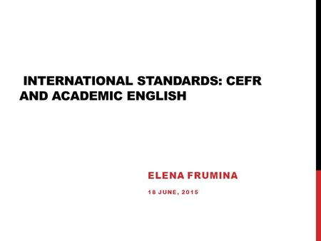 INTERNATIONAL STANDARDS: CEFR AND ACADEMIC ENGLISH ELENA FRUMINA 18 JUNE, 2015.