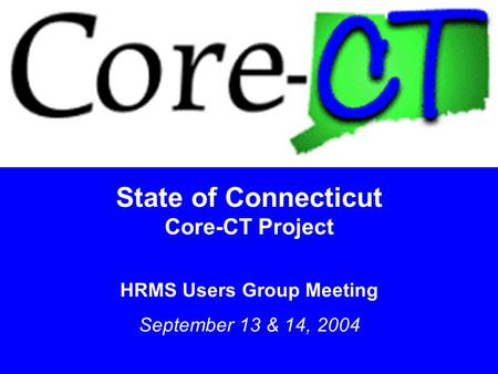 1 State of Connecticut Core-CT Project HRMS Users Group Meeting September 13 & 14, 2004.