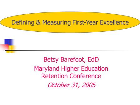 Betsy Barefoot, EdD Maryland Higher Education Retention Conference October 31, 2005 Defining & Measuring First-Year Excellence.