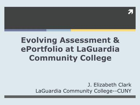  Evolving Assessment & ePortfolio at LaGuardia Community College J. Elizabeth Clark LaGuardia Community College--CUNY.