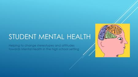 STUDENT MENTAL HEALTH Helping to change stereotypes and attitudes towards Mental Health in the high school setting.