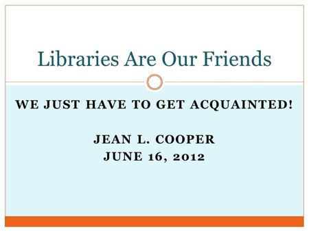 WE JUST HAVE TO GET ACQUAINTED! JEAN L. COOPER JUNE 16, 2012 Libraries Are Our Friends.