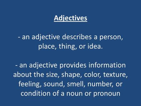 Adjectives - an adjective describes a person, place, thing, or idea