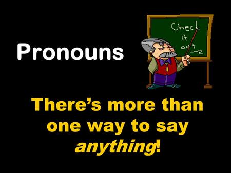 Pronouns There's more than one way to say anything!