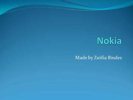 Made by Zsófia Bindes. The Nokia story 1865: riverside paper mill 2011: global telecommunications leader.