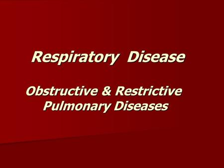 Respiratory Disease Obstructive & Restrictive Pulmonary Diseases Respiratory Disease Obstructive & Restrictive Pulmonary Diseases.