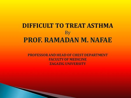 DIFFICULT TO TREAT ASTHMA By PROF. RAMADAN M. NAFAE PROFESSOR AND HEAD OF CHEST DEPARTMENT FACULTY OF MEDICINE ZAGAZIG UNIVERSITY.