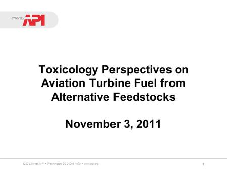 Toxicology Perspectives on Aviation Turbine Fuel from Alternative Feedstocks November 3, 2011 1 1220 L Street, NW Washington, DC 20005-4070 www.api.org.