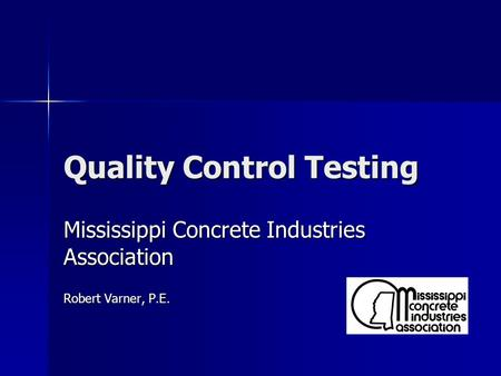 Quality Control Testing Mississippi Concrete Industries Association Robert Varner, P.E.
