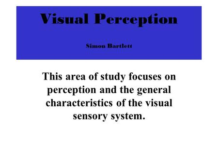 Visual Perception Simon Bartlett This area of study focuses on perception and the general characteristics of the visual sensory system.