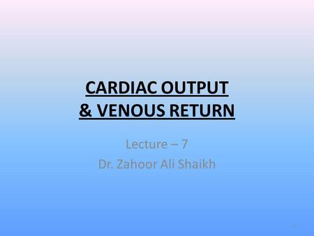 CARDIAC OUTPUT & VENOUS RETURN Lecture – 7 Dr. Zahoor Ali Shaikh 1.