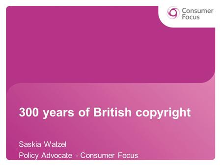 300 years of British copyright Saskia Walzel Policy Advocate - Consumer Focus.