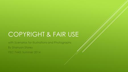 COPYRIGHT & FAIR USE with Scenarios for Illustrations and Photographs By Shanyon Storey ITEC 7445: Summer 2014.