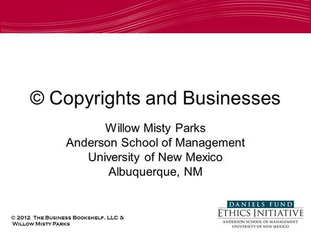 © Copyrights and Businesses Willow Misty Parks Anderson School of Management University of New Mexico Albuquerque, NM © 2012 The Business Bookshelf, LLC.