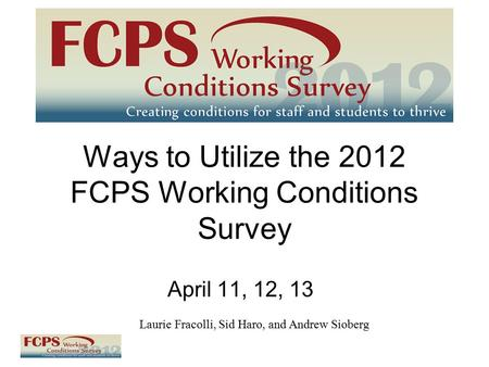 Ways to Utilize the 2012 FCPS Working Conditions Survey April 11, 12, 13 Laurie Fracolli, Sid Haro, and Andrew Sioberg.