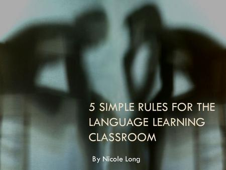 5 SIMPLE RULES FOR THE LANGUAGE LEARNING CLASSROOM By Nicole Long.