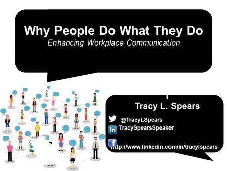 Why People Do What They Do Enhancing Workplace Communication TracySpearsSpeaker  T Tracy L.