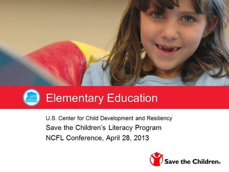 Elementary Education U.S. Center for Child Development and Resiliency Save the Children's Literacy Program NCFL Conference, April 28, 2013.