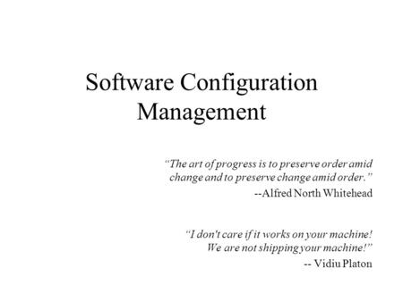 "Software Configuration Management ""The art of progress is to preserve order amid change and to preserve change amid order."" --Alfred North Whitehead ""I."